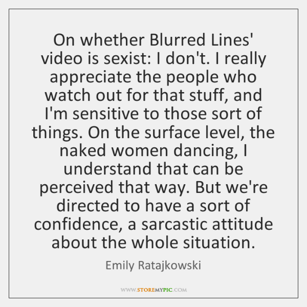 On whether Blurred Lines' video is sexist: I don't. I really appreciate ...
