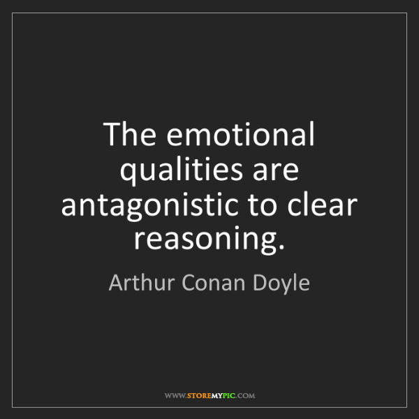 Arthur Conan Doyle: The emotional qualities are antagonistic to clear reasoning.