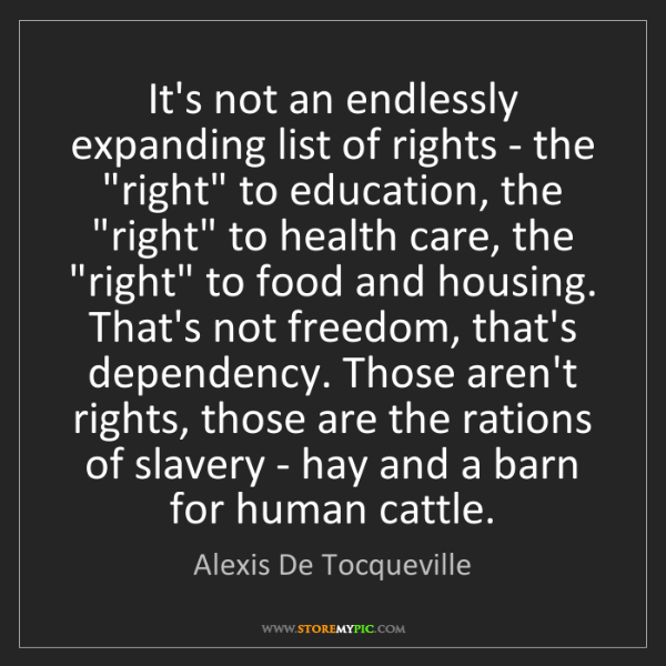 Alexis De Tocqueville: It's not an endlessly expanding list of rights - the...