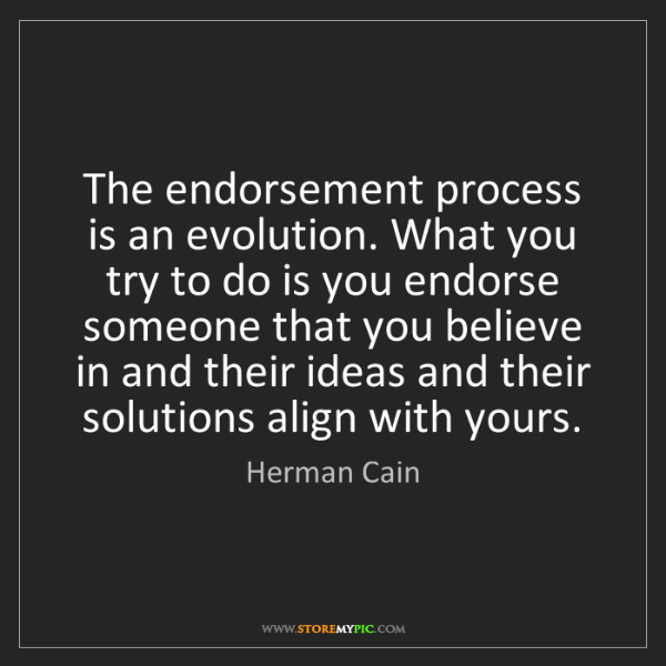 Herman Cain: The endorsement process is an evolution. What you try...