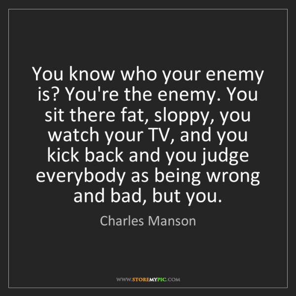 Charles Manson: You know who your enemy is? You're the enemy. You sit...