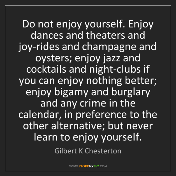 Gilbert K Chesterton: Do not enjoy yourself. Enjoy dances and theaters and...