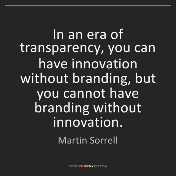 Martin Sorrell: In an era of transparency, you can have innovation without...
