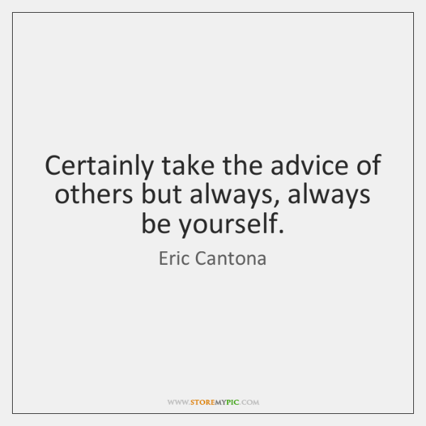 Certainly take the advice of others but always, always be yourself.