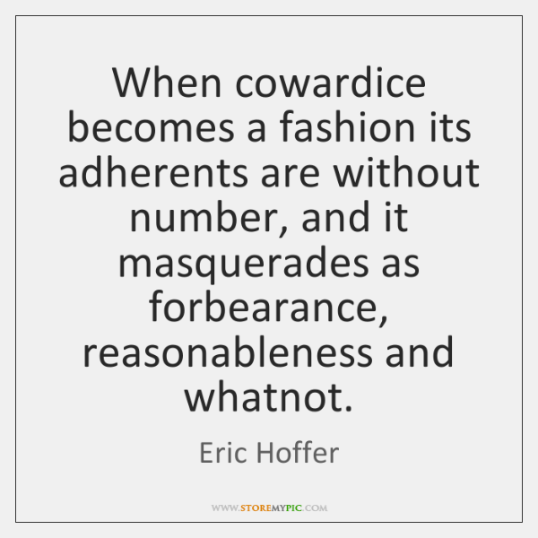 When cowardice becomes a fashion its adherents are without number, and it ...