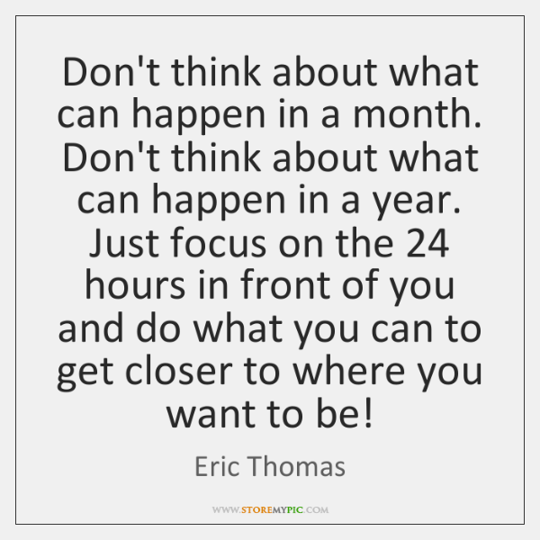 Don't think about what can happen in a month. Don't think about ...