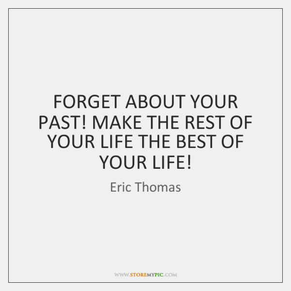 FORGET ABOUT YOUR PAST! MAKE THE REST OF YOUR LIFE THE BEST ...