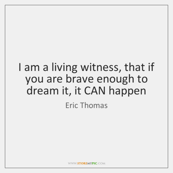 I am a living witness, that if you are brave enough to ...