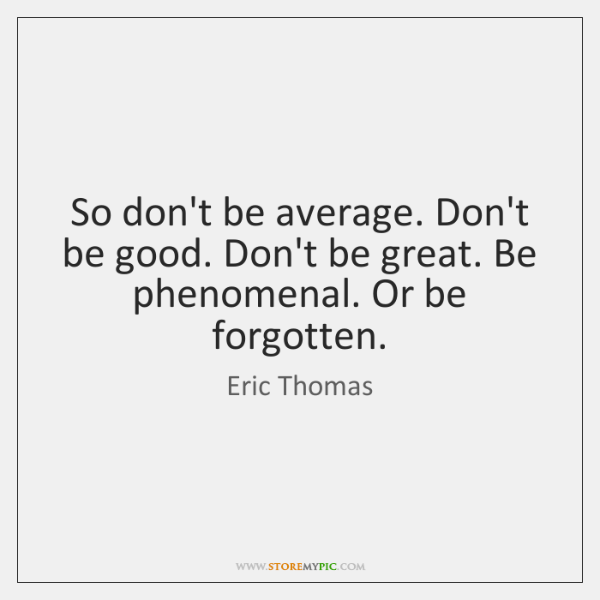 So don't be average. Don't be good. Don't be great. Be phenomenal. ...