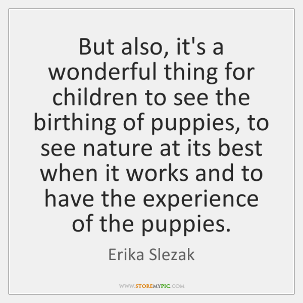 But also, it's a wonderful thing for children to see the birthing ...