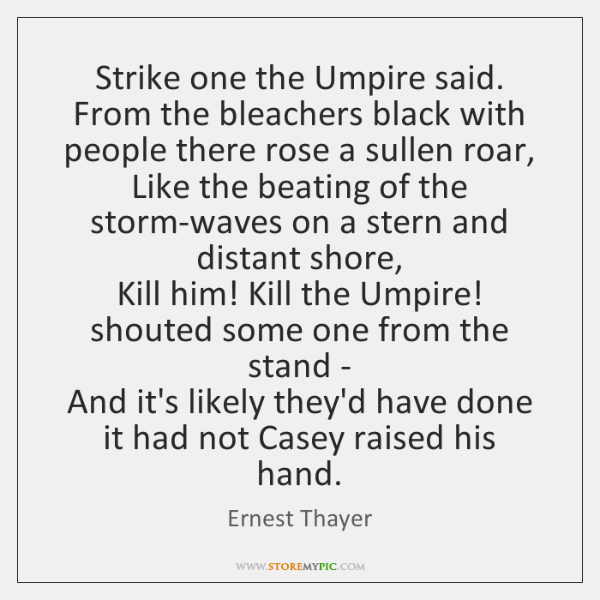 Strike one the Umpire said. From the bleachers black with people there ...