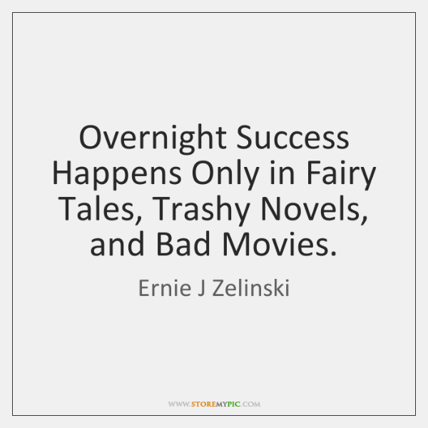 Overnight Success Happens Only in Fairy Tales, Trashy Novels, and Bad Movies.