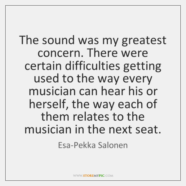 The sound was my greatest concern. There were certain difficulties getting used ...