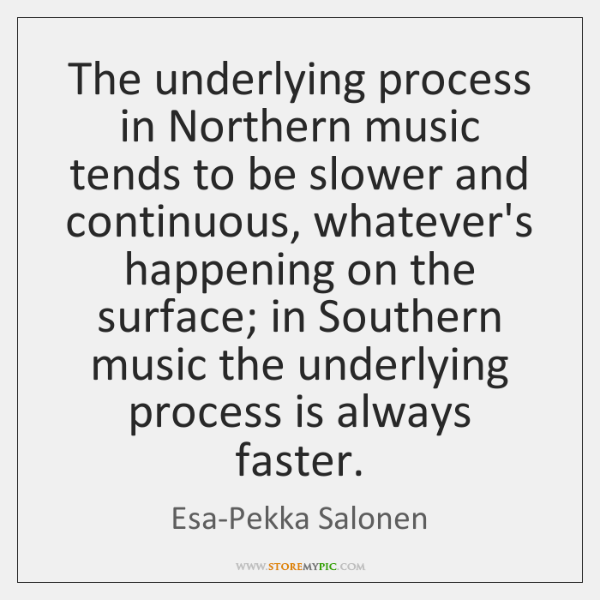 The underlying process in Northern music tends to be slower and continuous, ...
