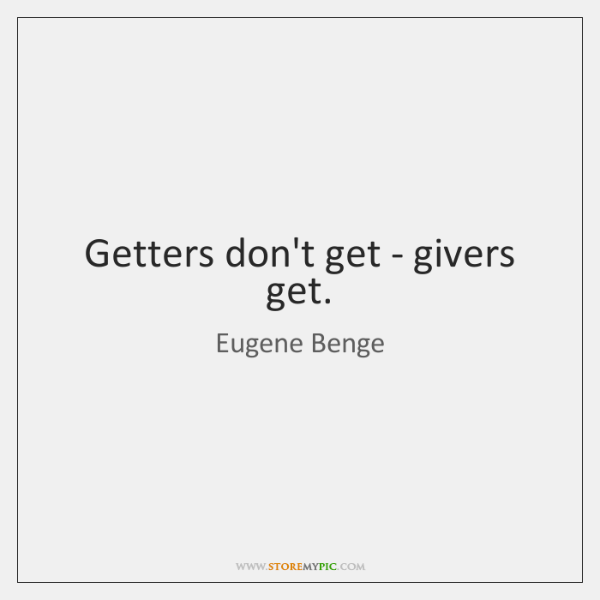 Getters don't get - givers get.