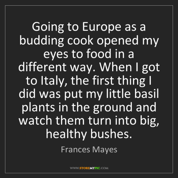 Frances Mayes: Going to Europe as a budding cook opened my eyes to food...