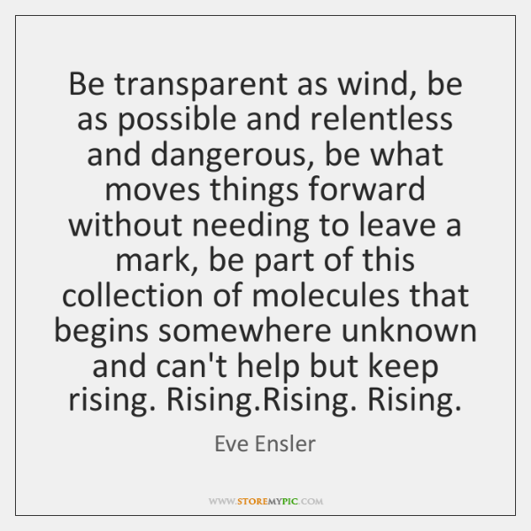 Be transparent as wind, be as possible and relentless and dangerous, be ...