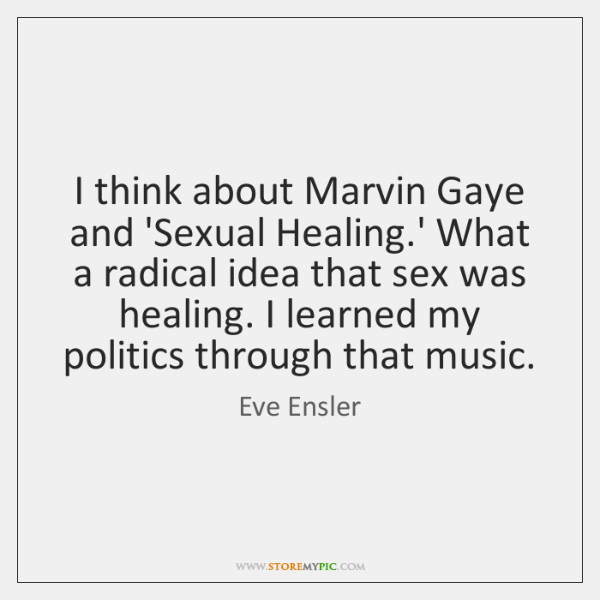 I think about Marvin Gaye and 'Sexual Healing.' What a radical ...