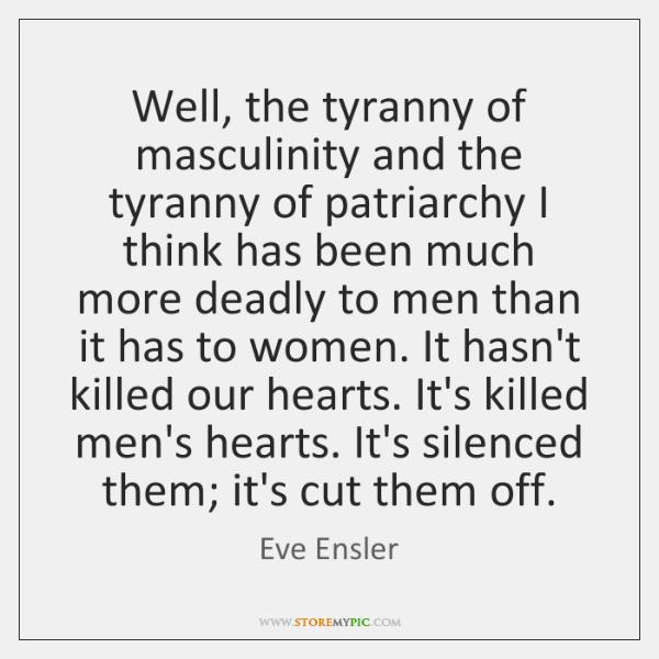 Well, the tyranny of masculinity and the tyranny of patriarchy I think ...