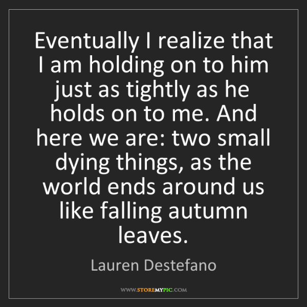 Lauren Destefano: Eventually I realize that I am holding on to him just...