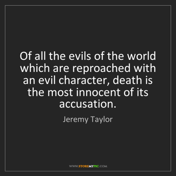 Jeremy Taylor: Of all the evils of the world which are reproached with...