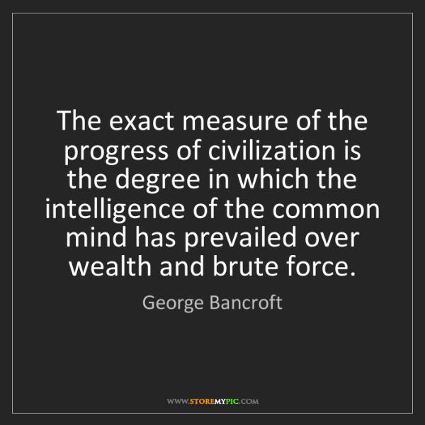 George Bancroft: The exact measure of the progress of civilization is...