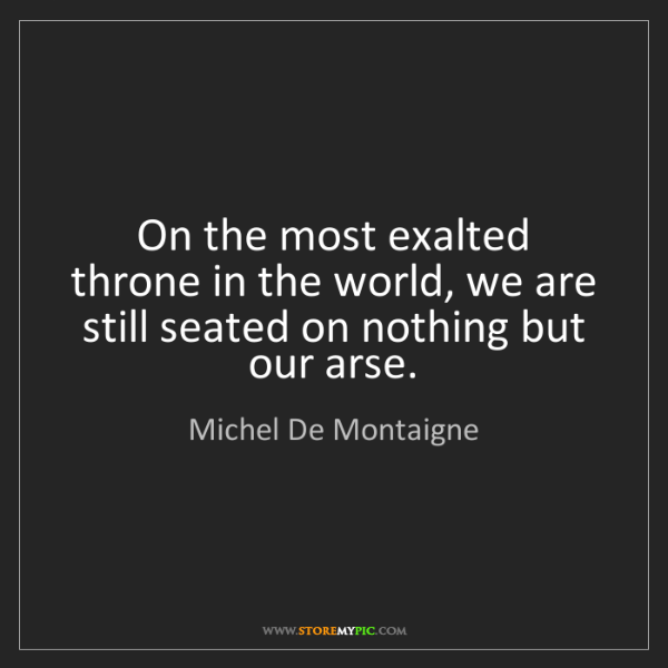 Michel De Montaigne: On the most exalted throne in the world, we are still...