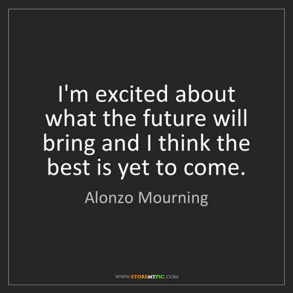 Alonzo Mourning: I'm excited about what the future will bring and I think...