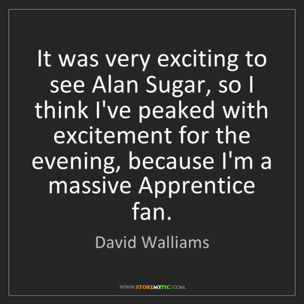 David Walliams: It was very exciting to see Alan Sugar, so I think I've...