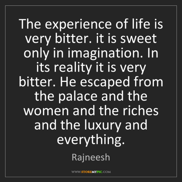 Rajneesh: The experience of life is very bitter. it is sweet only...