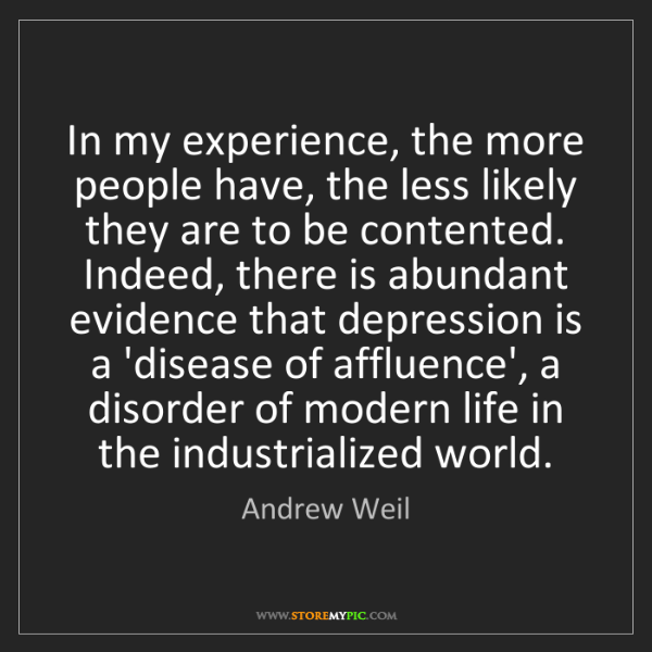 Andrew Weil: In my experience, the more people have, the less likely...