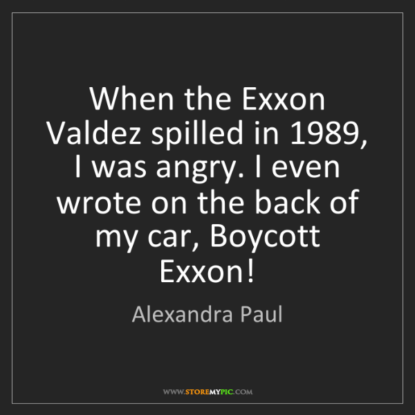 Alexandra Paul: When the Exxon Valdez spilled in 1989, I was angry. I...