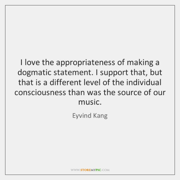 I love the appropriateness of making a dogmatic statement. I support that, ...