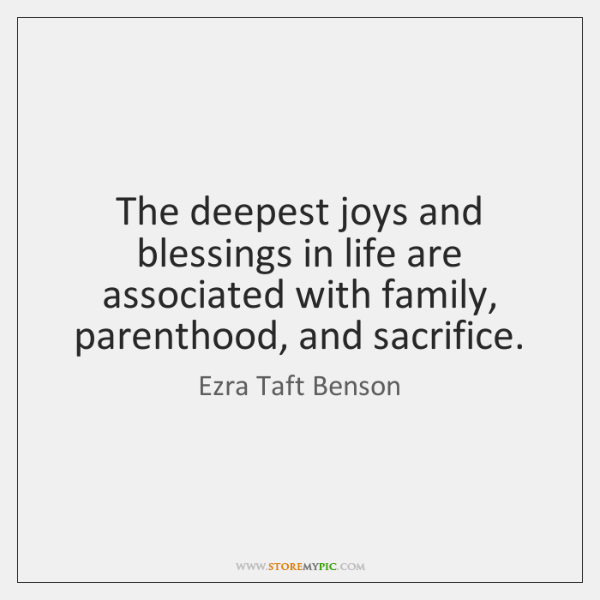 The deepest joys and blessings in life are associated with family, parenthood, ...