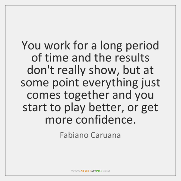 You work for a long period of time and the results don't ...