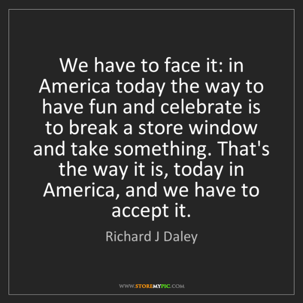 Richard J Daley: We have to face it: in America today the way to have...