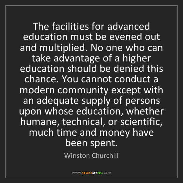 Winston Churchill: The facilities for advanced education must be evened...