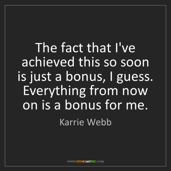 Karrie Webb: The fact that I've achieved this so soon is just a bonus,...