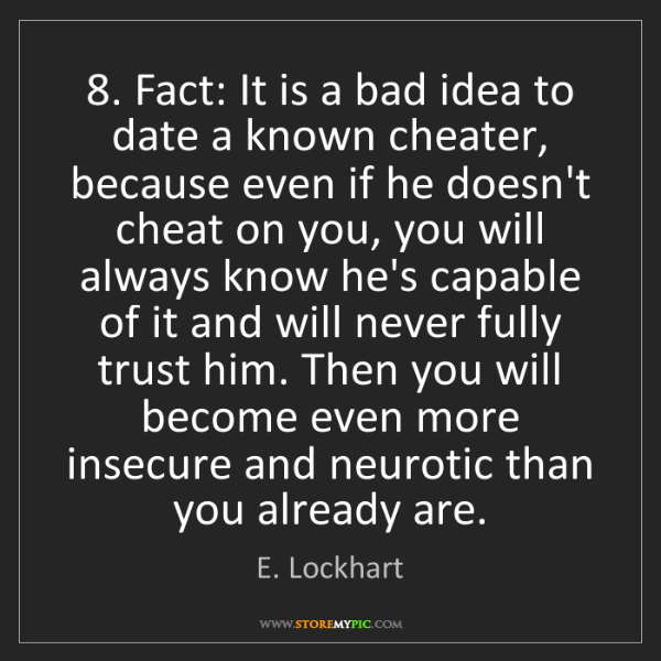 E. Lockhart: 8. Fact: It is a bad idea to date a known cheater, because...