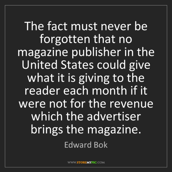 Edward Bok: The fact must never be forgotten that no magazine publisher...