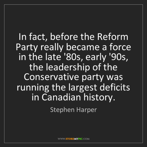 Stephen Harper: In fact, before the Reform Party really became a force...