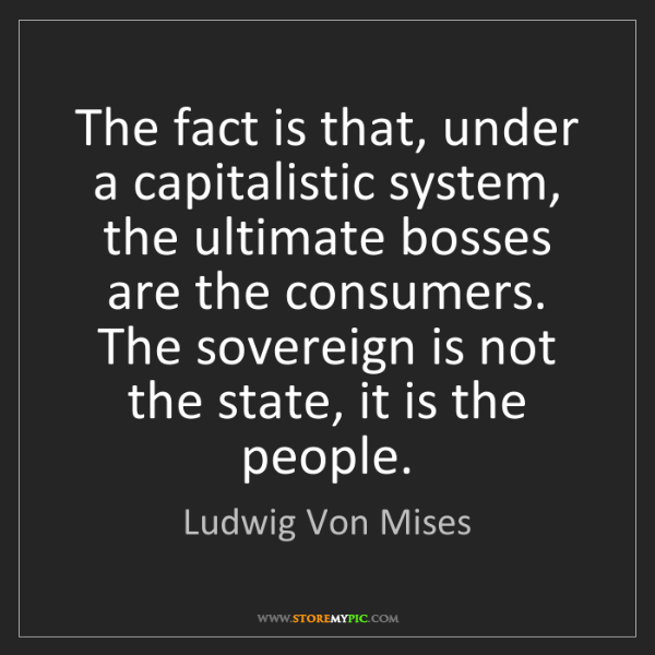 Ludwig Von Mises: The fact is that, under a capitalistic system, the ultimate...