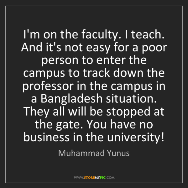 Muhammad Yunus: I'm on the faculty. I teach. And it's not easy for a...