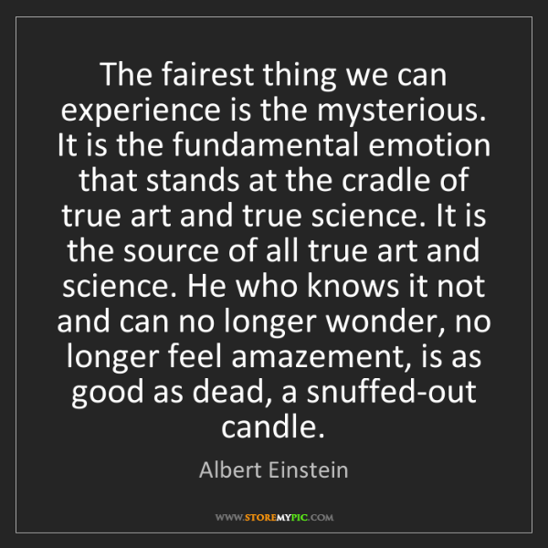 Albert Einstein: The fairest thing we can experience is the mysterious....