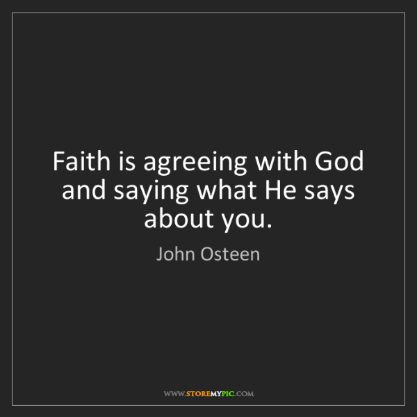 John Osteen: Faith is agreeing with God and saying what He says about...