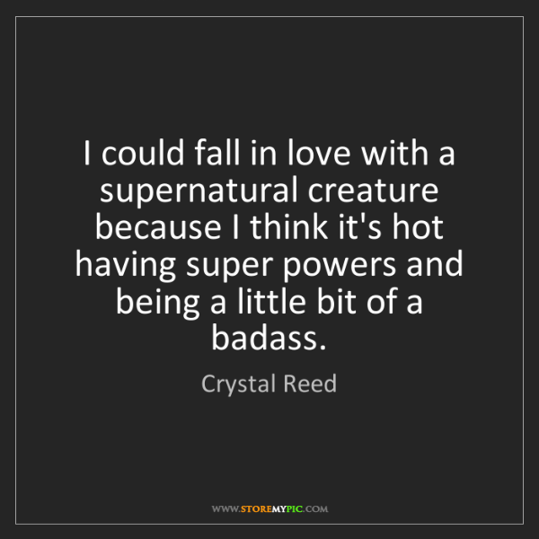 Crystal Reed: I could fall in love with a supernatural creature because...