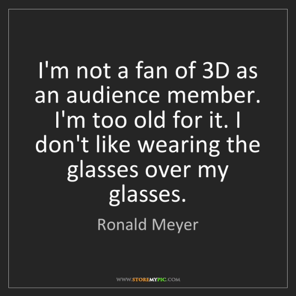 Ronald Meyer: I'm not a fan of 3D as an audience member. I'm too old...