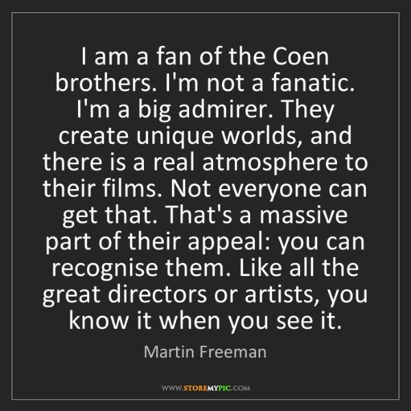 Martin Freeman: I am a fan of the Coen brothers. I'm not a fanatic. I'm...