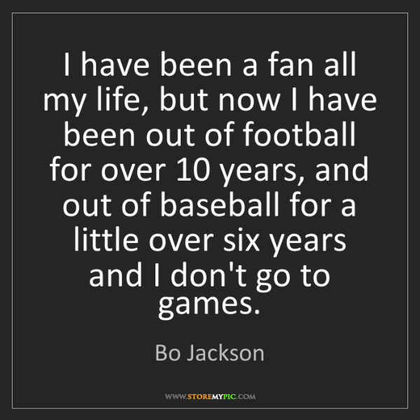 Bo Jackson: I have been a fan all my life, but now I have been out...