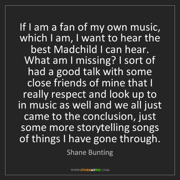 Shane Bunting: If I am a fan of my own music, which I am, I want to...